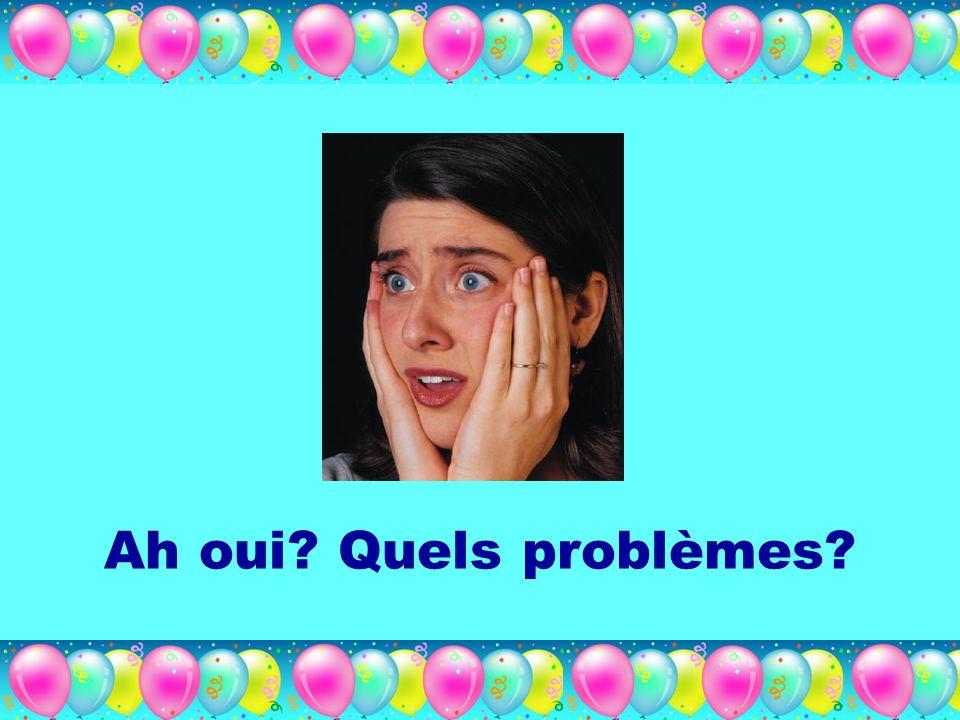 Ah oui? Quels problèmes?