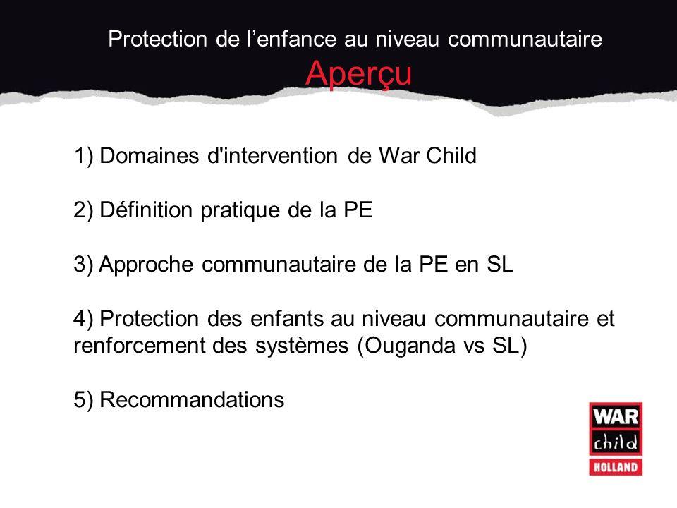 1) Domaines d intervention de War Child 2) Définition pratique de la PE 3) Approche communautaire de la PE en SL 4) Protection des enfants au niveau communautaire et renforcement des systèmes (Ouganda vs SL) 5) Recommandations Protection de lenfance au niveau communautaire Aperçu