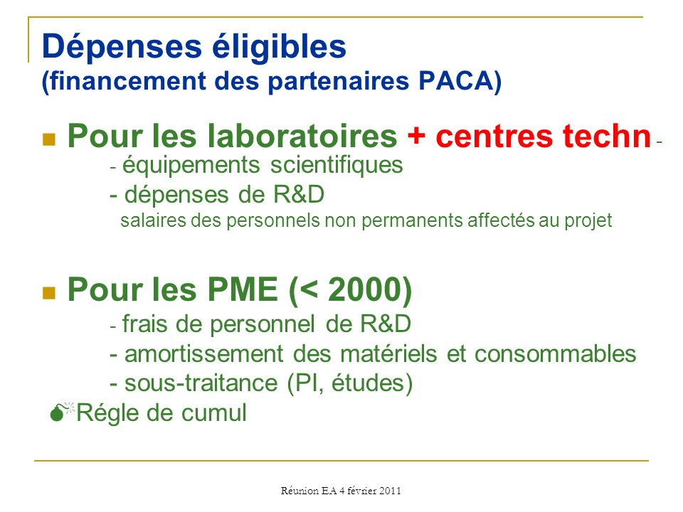 Réunion EA 4 février 2011 Dépenses éligibles (financement des partenaires PACA) Pour les laboratoires + centres techn - - équipements scientifiques - dépenses de R&D salaires des personnels non permanents affectés au projet Pour les PME (< 2000) - frais de personnel de R&D - amortissement des matériels et consommables - sous-traitance (PI, études) Régle de cumul