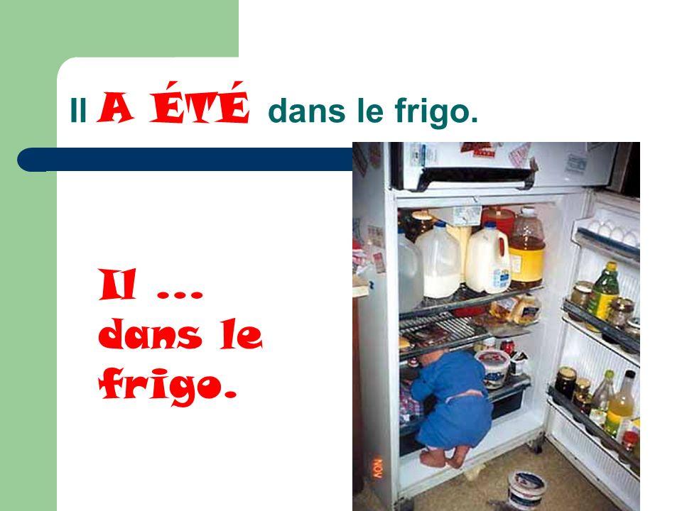 Il A ÉTÉ dans le frigo. Il … dans le frigo.