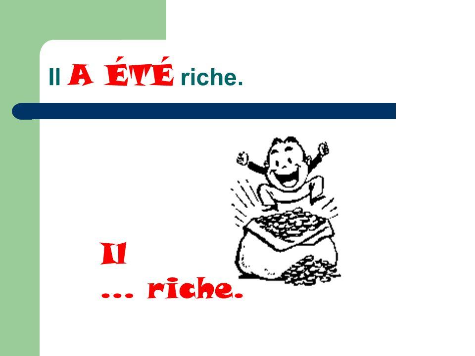 Il A ÉTÉ riche. Il … riche.