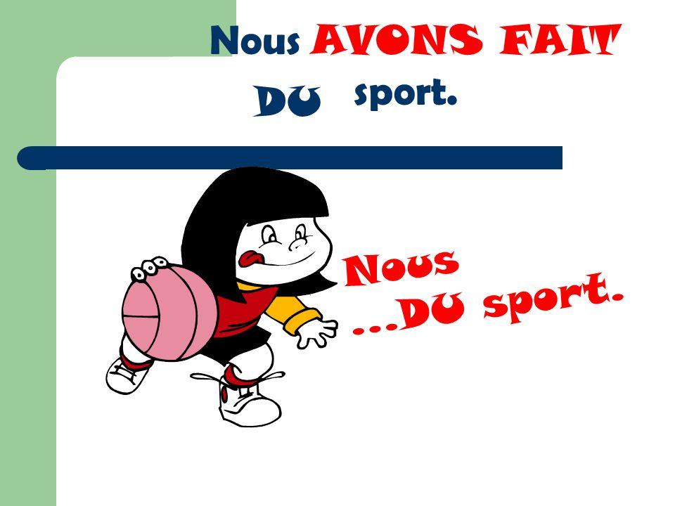 Nous … Nous AVONS FAIT sport. Nous …DU sport. DU