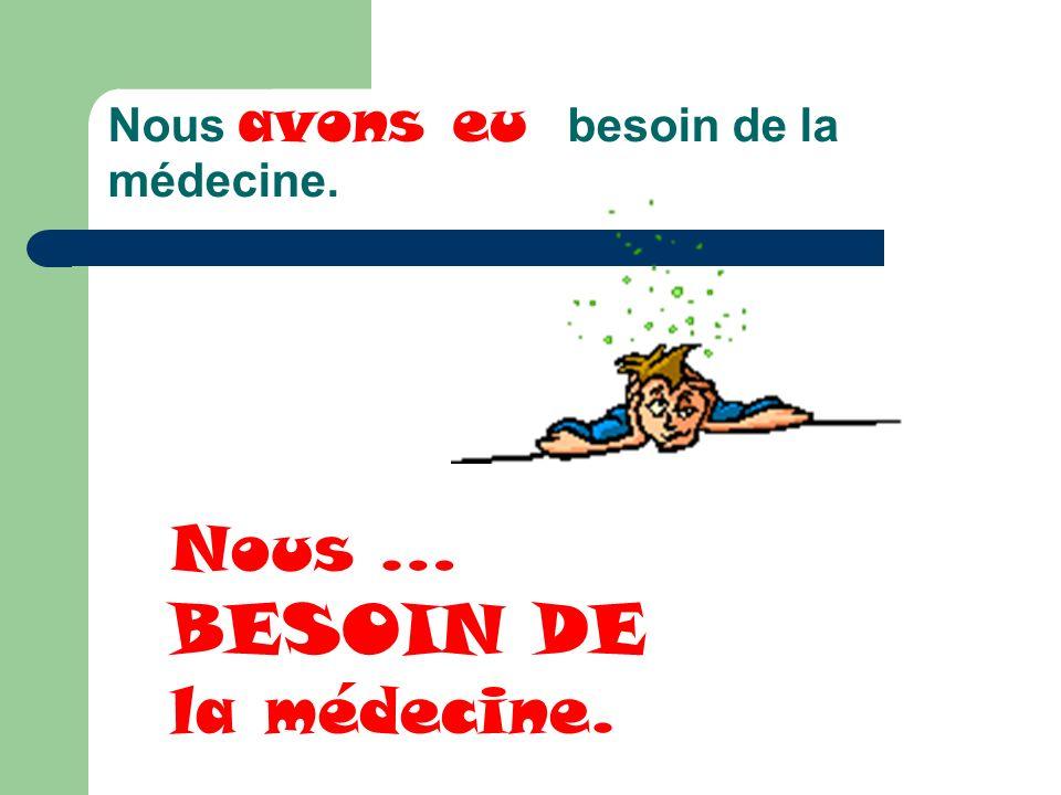 Nous avons eu besoin de la médecine. Nous … BESOIN DE la médecine.