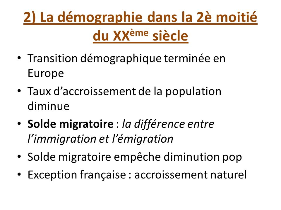 2) La démographie dans la 2è moitié du XX ème siècle Transition démographique terminée en Europe Taux daccroissement de la population diminue Solde mi