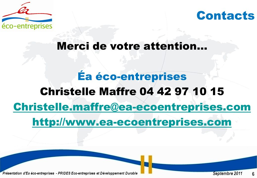 6 Septembre 2011 Présentation d Ea éco-entreprises - PRIDES Eco-entreprises et Développement Durable Contacts Merci de votre attention… Éa éco-entreprises Christelle Maffre