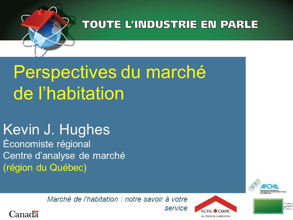 Kevin J. Hughes Économiste régional Centre danalyse de marché (région du Québec) Perspectives du marché de lhabitation Marché de lhabitation : notre s