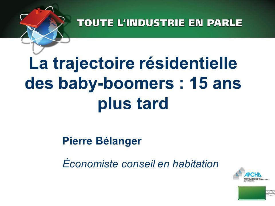 La trajectoire résidentielle des baby-boomers : 15 ans plus tard Pierre Bélanger Économiste conseil en habitation