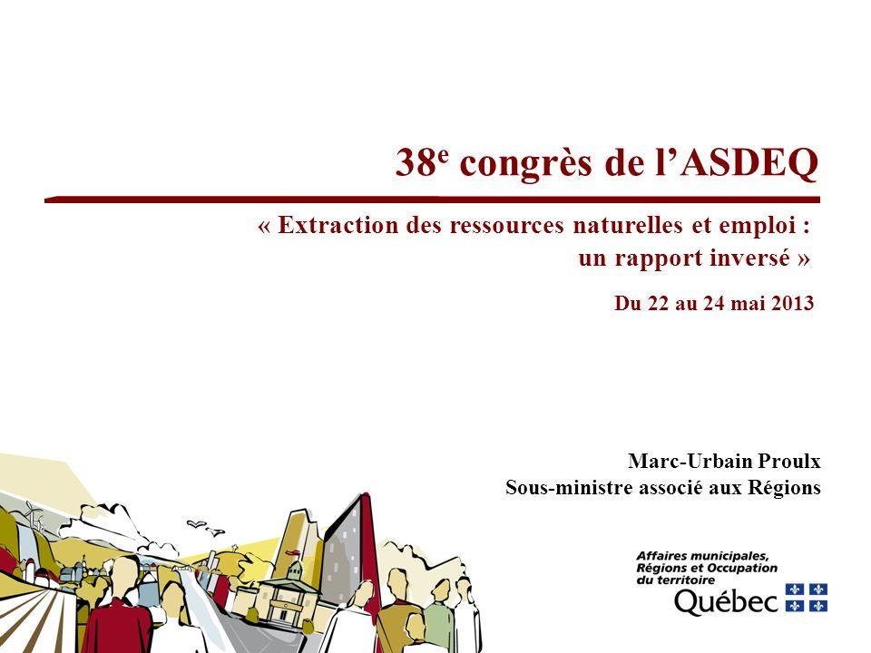 38 e congrès de lASDEQ Marc-Urbain Proulx Sous-ministre associé aux Régions Du 22 au 24 mai 2013 « Extraction des ressources naturelles et emploi : un rapport inversé »