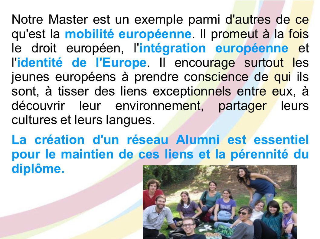 Notre Master est un exemple parmi d'autres de ce qu'est la mobilité européenne. Il promeut à la fois le droit européen, l'intégration européenne et l'