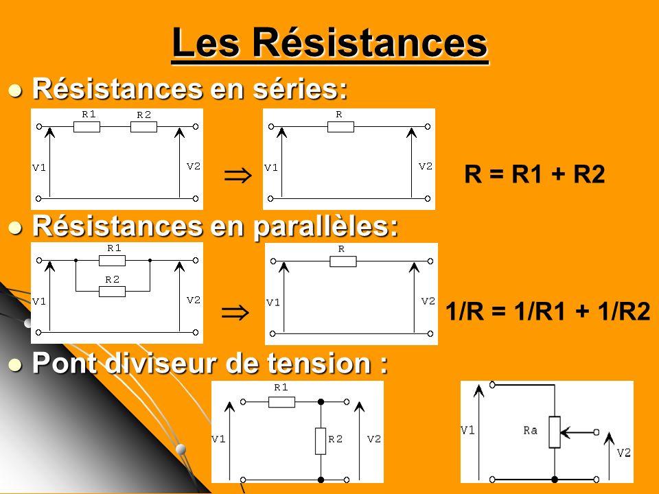 Les Résistances Résistances en séries: Résistances en séries: R = R1 + R2 Résistances en parallèles: Résistances en parallèles: 1/R = 1/R1 + 1/R2 Pont