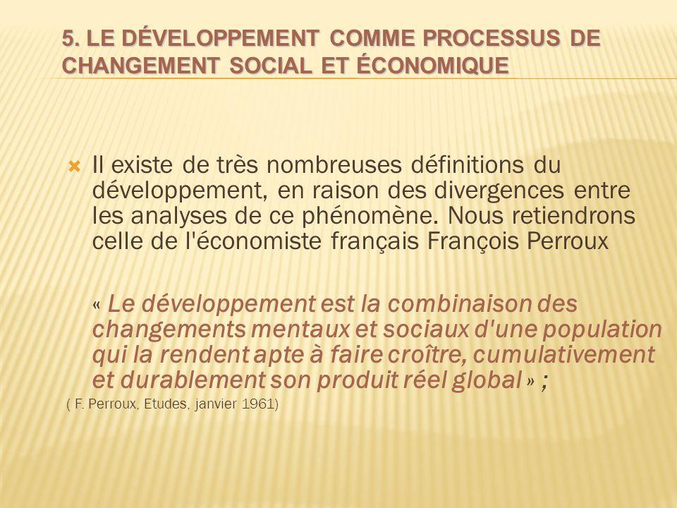 5. LE DÉVELOPPEMENT COMME PROCESSUS DE CHANGEMENT SOCIAL ET ÉCONOMIQUE Il existe de très nombreuses définitions du développement, en raison des diverg