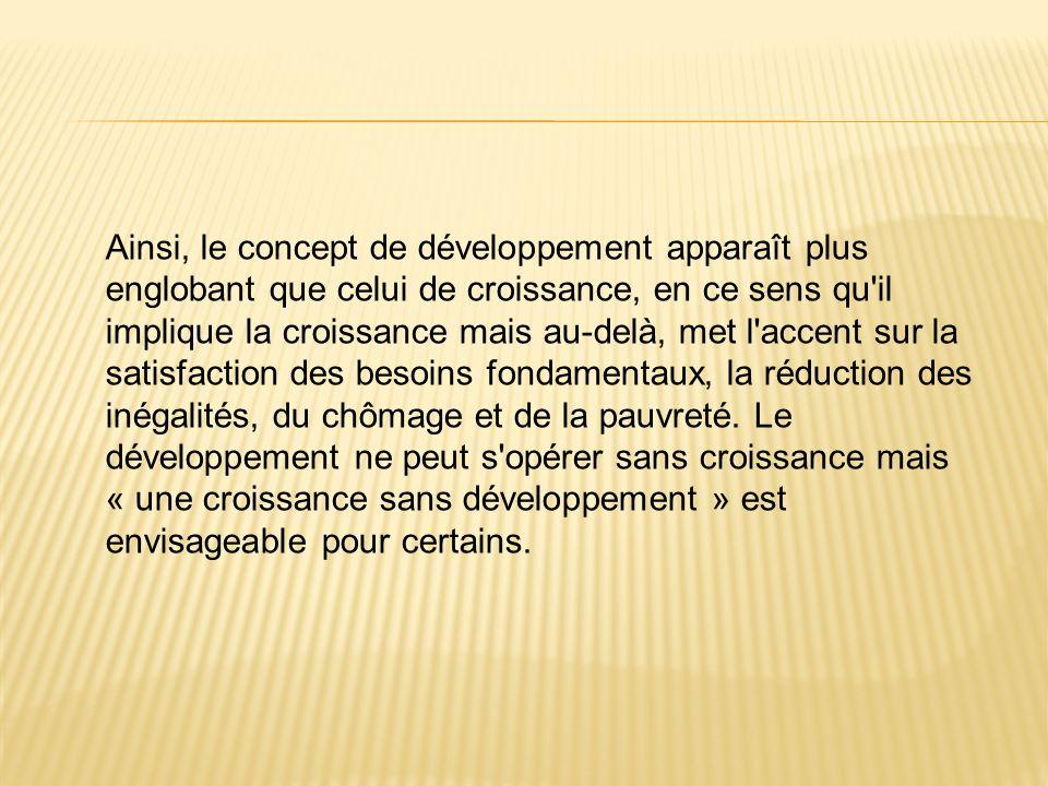 Ainsi, le concept de développement apparaît plus englobant que celui de croissance, en ce sens qu'il implique la croissance mais au-delà, met l'accent