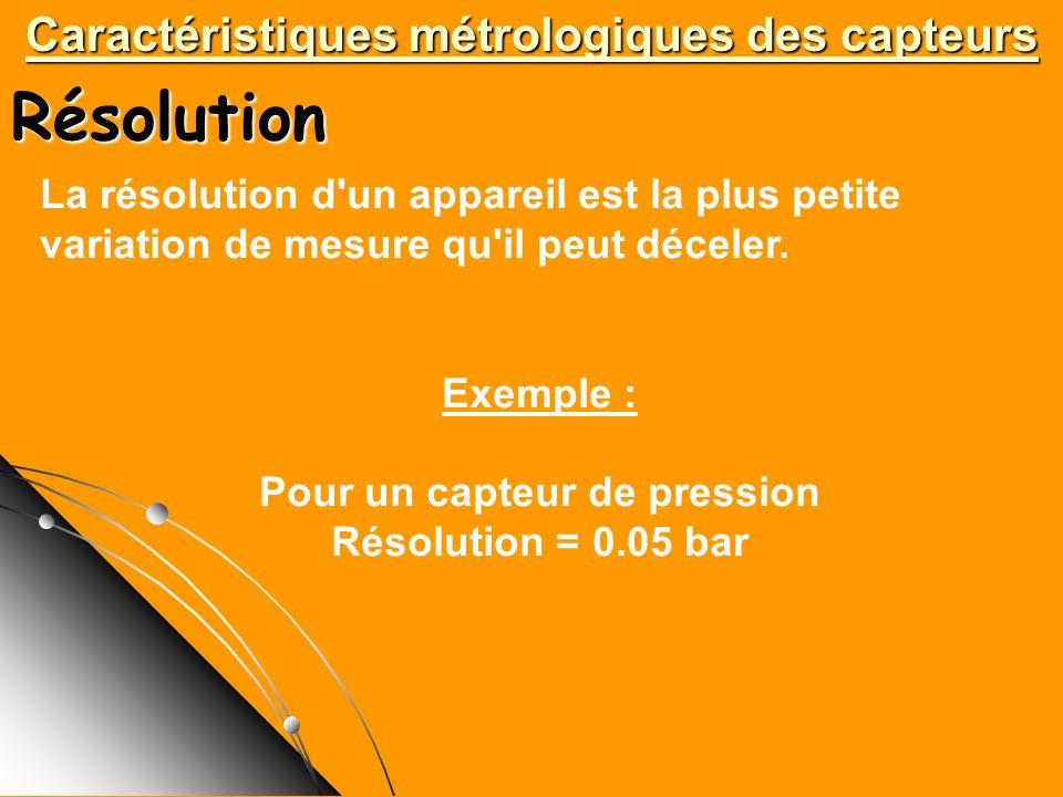 Caractéristiques métrologiques des capteurs Résolution La résolution d'un appareil est la plus petite variation de mesure qu'il peut déceler. Exemple