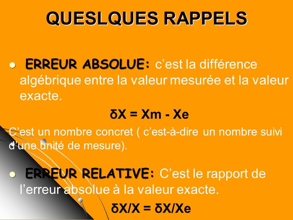 QUESLQUES RAPPELS ERREUR ABSOLUE: ERREUR ABSOLUE: cest la différence algébrique entre la valeur mesurée et la valeur exacte. δX = Xm - Xe Cest un nomb