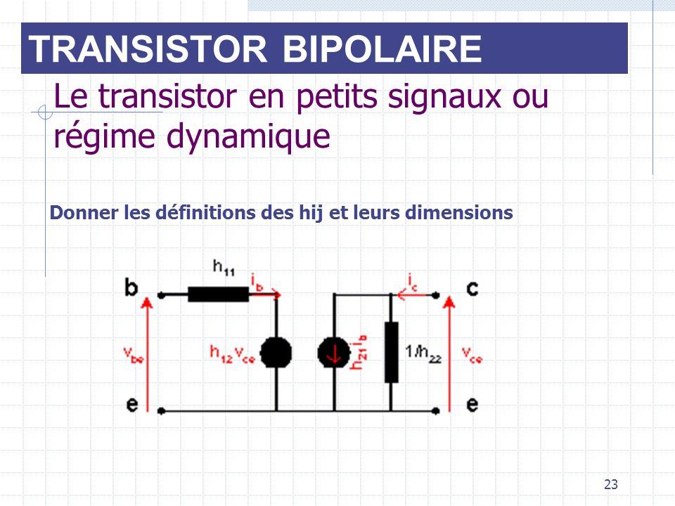 23 Le transistor en petits signaux ou régime dynamique Donner les définitions des hij et leurs dimensions TRANSISTOR BIPOLAIRE