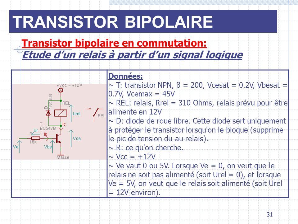 TRANSISTOR BIPOLAIRE Transistor bipolaire en commutation: Etude dun relais à partir dun signal logique Données: ~ T: transistor NPN, ß = 200, Vcesat =