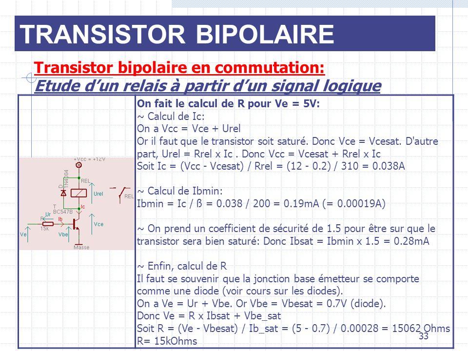 TRANSISTOR BIPOLAIRE Transistor bipolaire en commutation: Etude dun relais à partir dun signal logique On fait le calcul de R pour Ve = 5V: ~ Calcul d