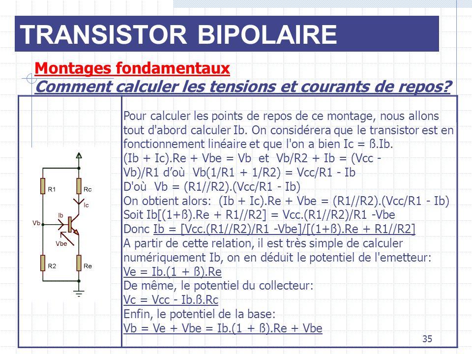 TRANSISTOR BIPOLAIRE Montages fondamentaux Comment calculer les tensions et courants de repos? 35 Pour calculer les points de repos de ce montage, nou