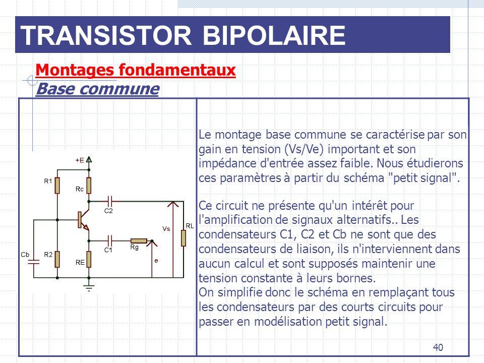 TRANSISTOR BIPOLAIRE Montages fondamentaux Base commune 40 Le montage base commune se caractérise par son gain en tension (Vs/Ve) important et son imp