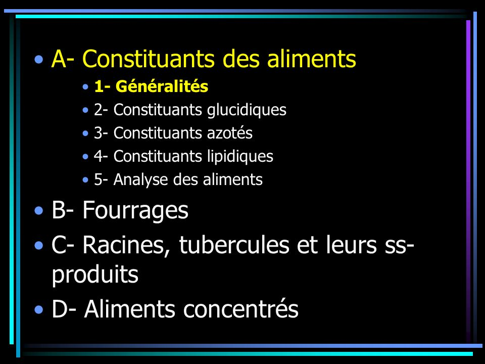 A- Constituants des aliments 1- Généralités 2- Constituants glucidiques 3- Constituants azotés 4- Constituants lipidiques 5- Analyse des aliments B- Fourrages C- Racines, tubercules et leurs ss- produits D- Aliments concentrés