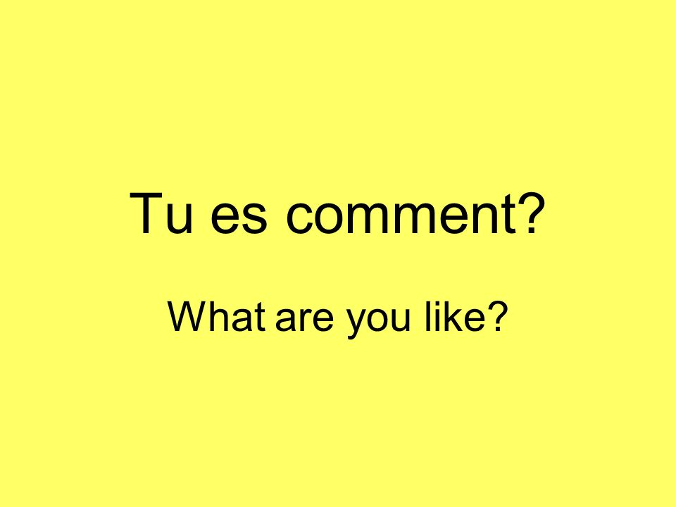 Tu es comment? What are you like?