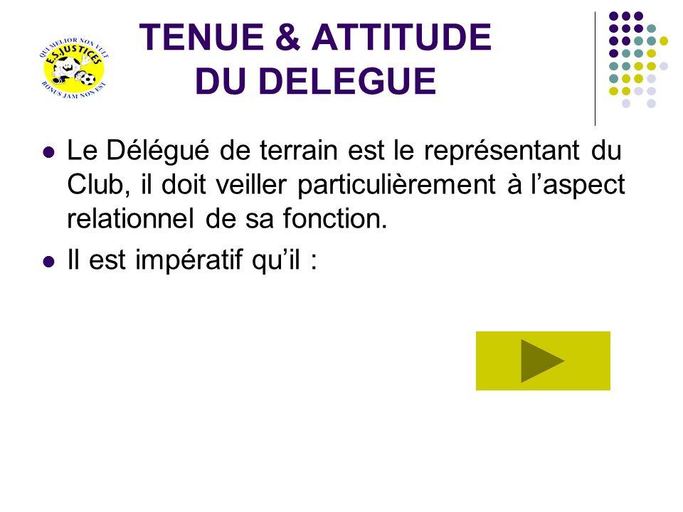 TENUE & ATTITUDE DU DELEGUE Le Délégué de terrain est le représentant du Club, il doit veiller particulièrement à laspect relationnel de sa fonction.
