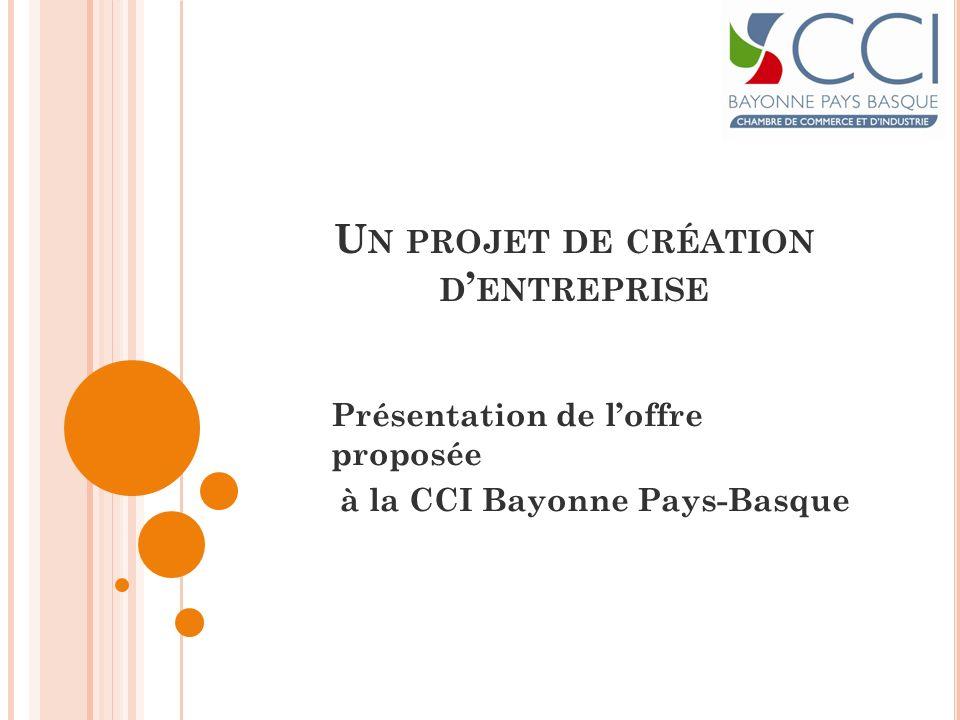 U N PROJET DE CRÉATION D ENTREPRISE Présentation de loffre proposée à la CCI Bayonne Pays-Basque