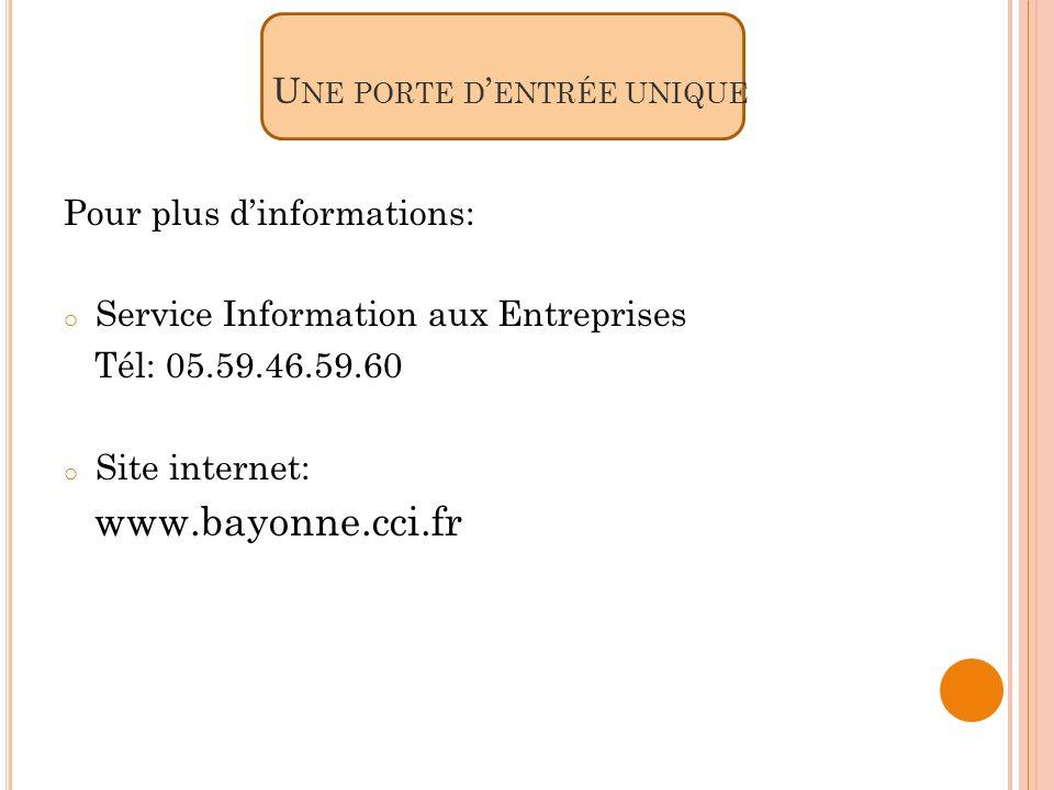 U NE PORTE D ENTRÉE UNIQUE Pour plus dinformations: o Service Information aux Entreprises Tél: 05.59.46.59.60 o Site internet: www.bayonne.cci.fr