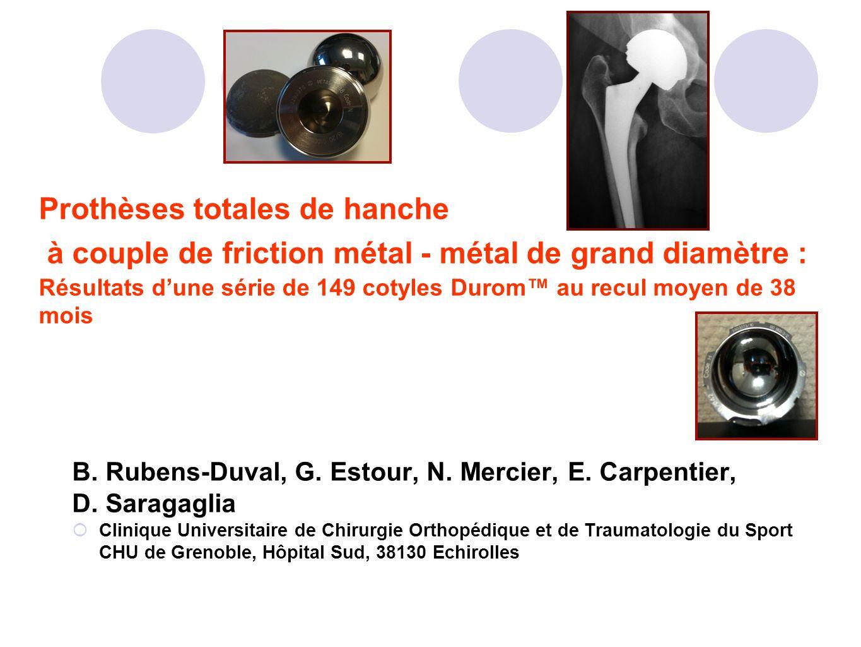 Prothèses totales de hanche à couple de friction métal - métal de grand diamètre : Résultats dune série de 149 cotyles Durom au recul moyen de 38 mois
