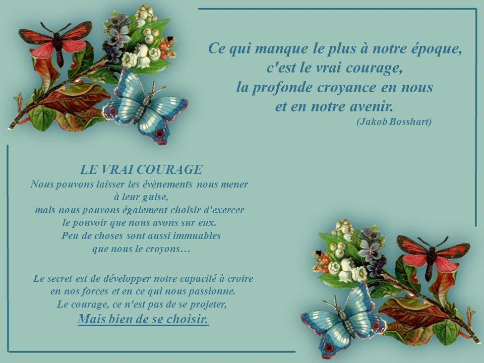 Ce qui manque le plus à notre époque, c est le vrai courage, la profonde croyance en nous et en notre avenir.