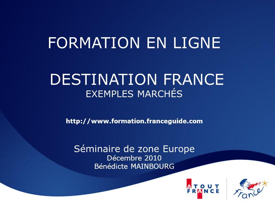 FORMATION EN LIGNE DESTINATION FRANCE EXEMPLES MARCHÉS http://www.formation.franceguide.com Séminaire de zone Europe Décembre 2010 Bénédicte MAINBOURG