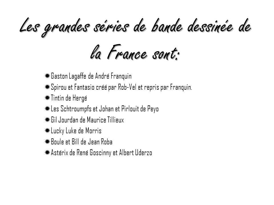 Les grandes séries de bande dessinée de la France sont: Gaston Lagaffe de André Franquin Spirou et Fantasio créé par Rob-Vel et repris par Franquin. T