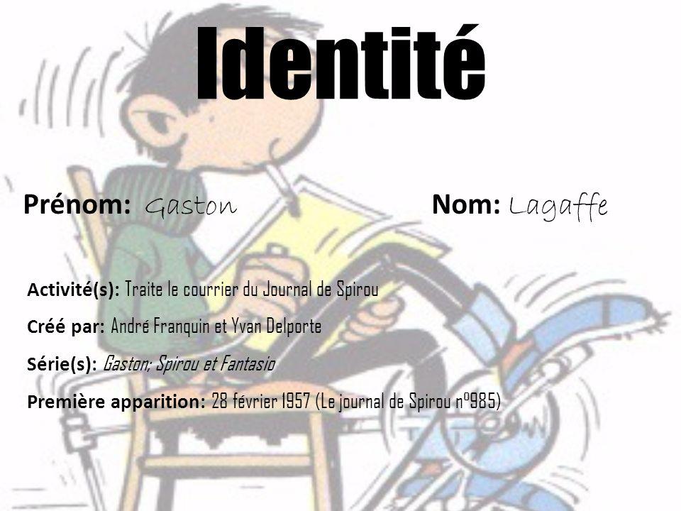 Identité Prénom: Gaston Nom: Lagaffe Activité(s): Traite le courrier du Journal de Spirou Créé par: André Franquin et Yvan Delporte Série(s): Gaston;