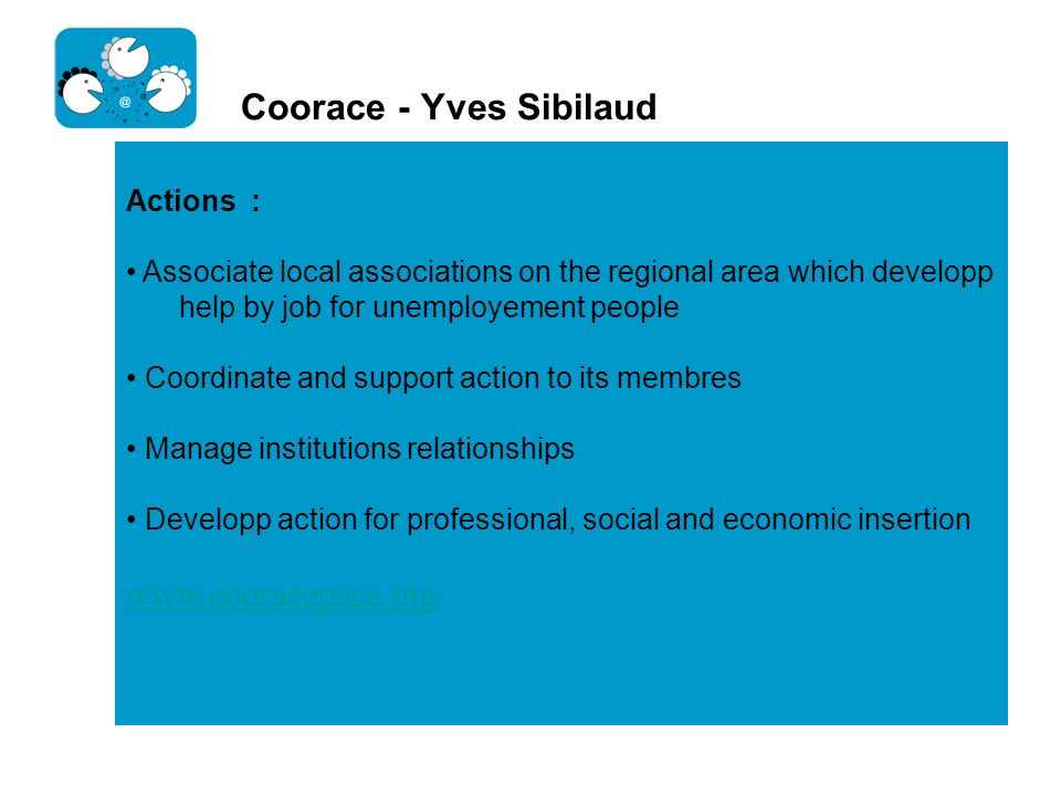 Coorace - Yves Sibilaud Actions : Associate local associations on the regional area which developp help by job for unemployement people Coordinate and