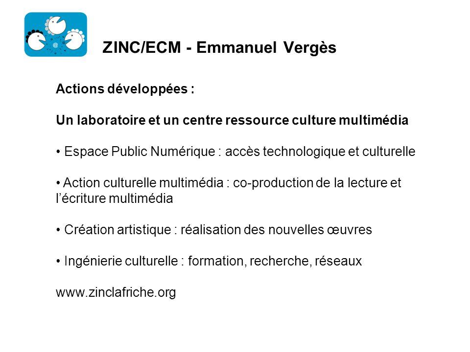ZINC/ECM - Emmanuel Vergès Actions développées : Un laboratoire et un centre ressource culture multimédia Espace Public Numérique : accès technologiqu