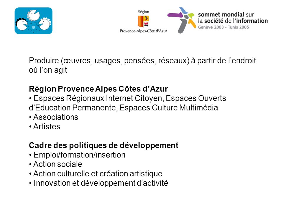 To produce art, uses, ideas and network from where we act / To diffuse Région Provence Alpes Côtes dAzur Espaces Régionaux Internet Citoyen, Espaces Ouverts dEducation Permanente, Espaces Culture Multimédia Associations Artists Development axis Employement/Professional Formation/inclusion Social Action Cultural Action and Art Creation Innovation and activities development