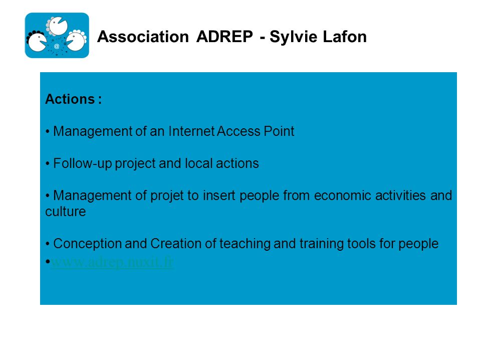 Association ADREP - Sylvie Lafon Actions : Management of an Internet Access Point Follow-up project and local actions Management of projet to insert p