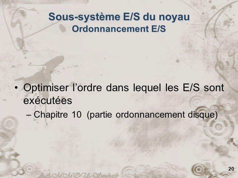 20 Sous-système E/S du noyau Ordonnancement E/S Optimiser lordre dans lequel les E/S sont exécutées –Chapitre 10 (partie ordonnancement disque)