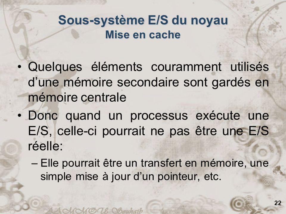 22 Sous-système E/S du noyau Mise en cache Quelques éléments couramment utilisés dune mémoire secondaire sont gardés en mémoire centrale Donc quand un