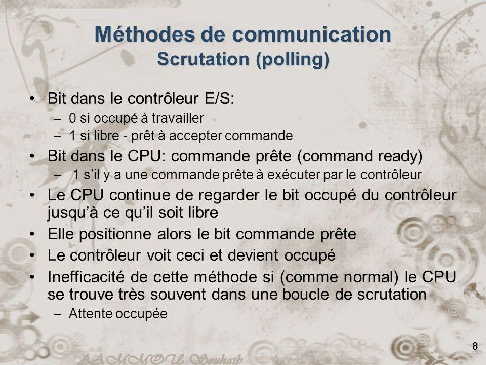 8 Méthodes de communication Scrutation (polling) Bit dans le contrôleur E/S: –0 si occupé à travailler –1 si libre - prêt à accepter commande Bit dans