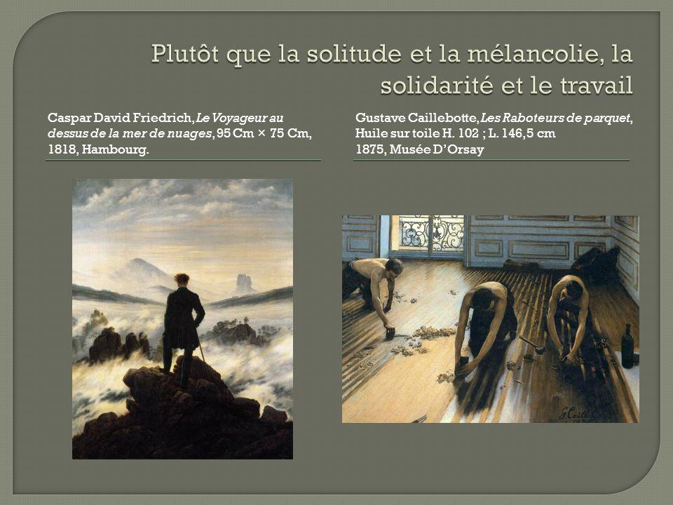 Caspar David Friedrich, Le Voyageur au dessus de la mer de nuages, 95 Cm × 75 Cm, 1818, Hambourg. Gustave Caillebotte, Les Raboteurs de parquet, Huile