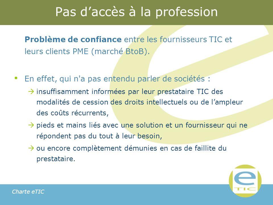 Charte eTIC Pas daccès à la profession Problème de confiance entre les fournisseurs TIC et leurs clients PME (marché BtoB).