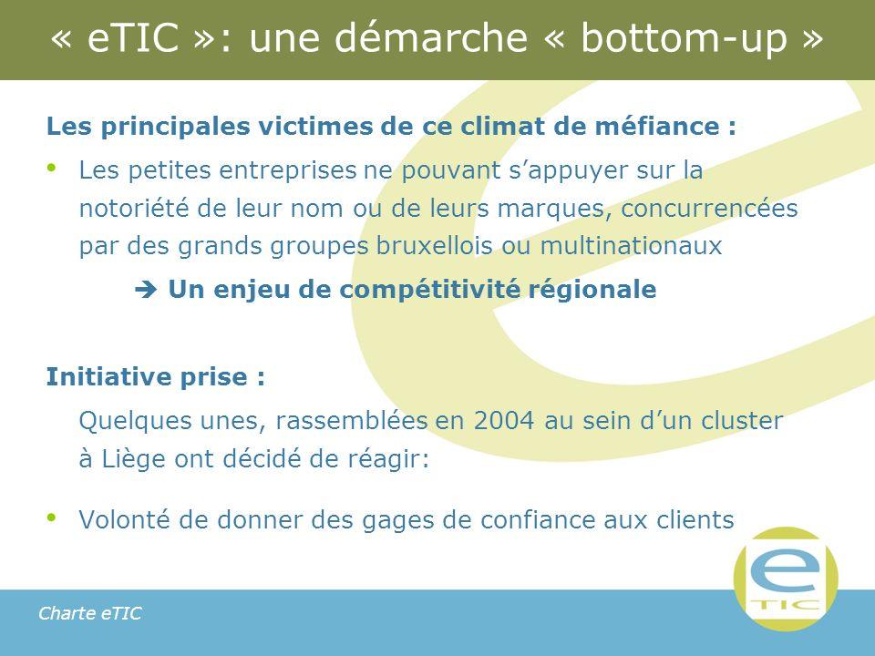 Charte eTIC « eTIC »: une démarche « bottom-up » Les principales victimes de ce climat de méfiance : Les petites entreprises ne pouvant sappuyer sur la notoriété de leur nom ou de leurs marques, concurrencées par des grands groupes bruxellois ou multinationaux Un enjeu de compétitivité régionale Initiative prise : Quelques unes, rassemblées en 2004 au sein dun cluster à Liège ont décidé de réagir: Volonté de donner des gages de confiance aux clients