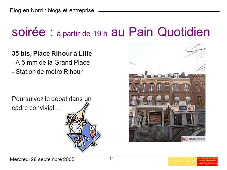 Blog en Nord : blogs et entreprise 11 Mercredi 28 septembre 2005 soirée : à partir de 19 h au Pain Quotidien 35 bis, Place Rihour à Lille - A 5 mm de la Grand Place - Station de métro Rihour Poursuivez le débat dans un cadre convivial…