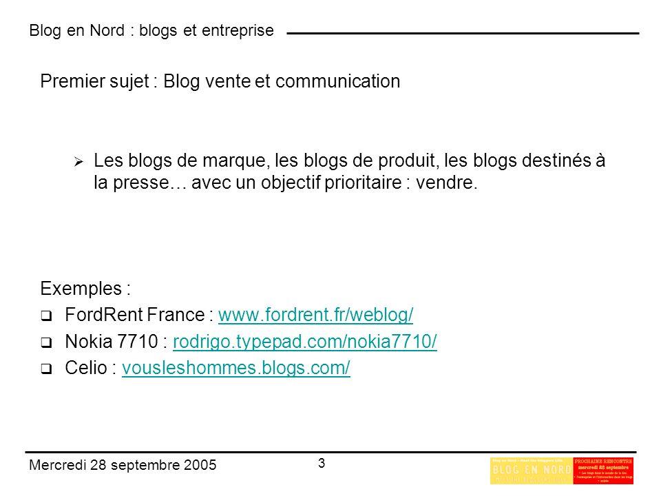 Blog en Nord : blogs et entreprise 3 Mercredi 28 septembre 2005 Premier sujet : Blog vente et communication Les blogs de marque, les blogs de produit, les blogs destinés à la presse… avec un objectif prioritaire : vendre.