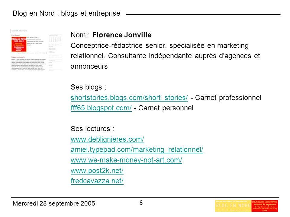 Blog en Nord : blogs et entreprise 8 Mercredi 28 septembre 2005 Nom : Florence Jonville Conceptrice-rédactrice senior, spécialisée en marketing relationnel.