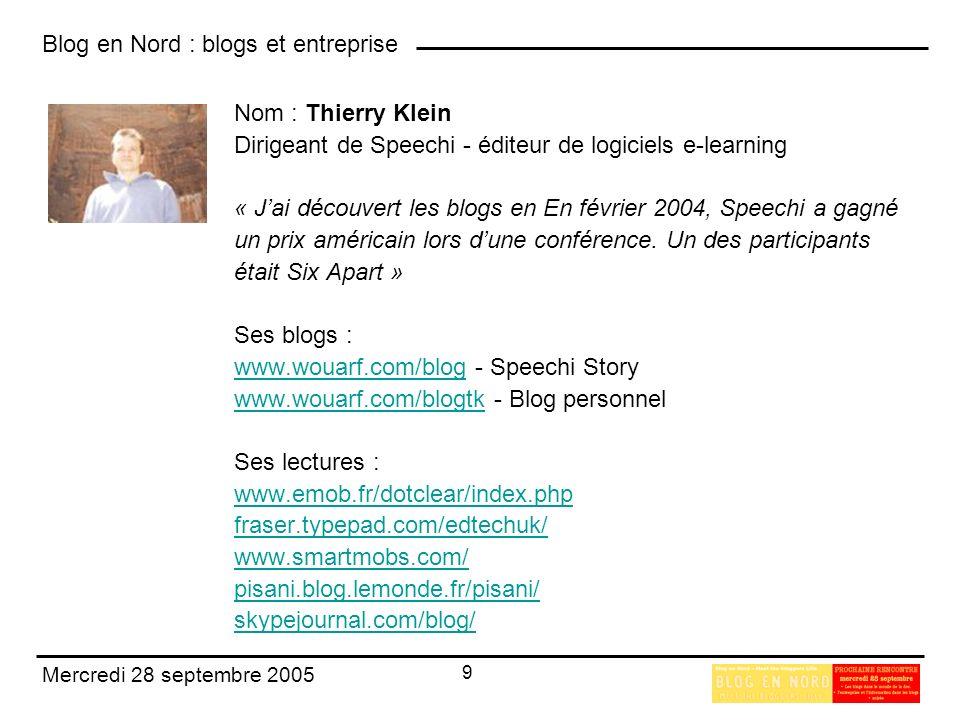 Blog en Nord : blogs et entreprise 10 Mercredi 28 septembre 2005 Nom : Arnaud Meunier Responsable Communication & Multimédia Dickson Constant - industrie textile « Jai découvert les blogs au cours de conversations avec des amis et de recherches sur internet » Son blog : www.arnaudmeunier.comwww.arnaudmeunier.com - Blog responsable communication Ses lectures : www.fredcavazza.net www.deblignieres.com amiel.typepad.com www.culture-buzz.comwww.culture-buzz.com, www.ed-productions.com/leszed