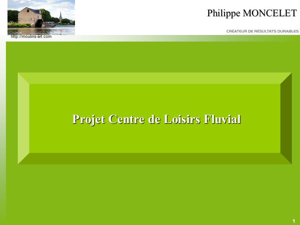 1 Philippe MONCELET Projet Centre de Loisirs Fluvial Projet Centre de Loisirs Fluvial http://moulins-art.com