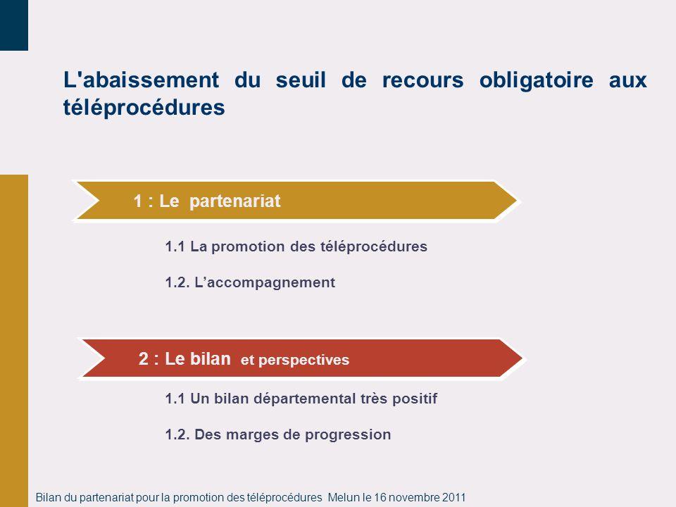 Bilan du partenariat pour la promotion des téléprocédures Melun le 16 novembre 2011 L'abaissement du seuil de recours obligatoire aux téléprocédures 1
