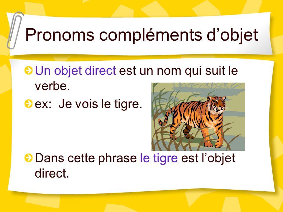 Pronoms compléments dobjet Un objet direct est un nom qui suit le verbe. ex: Je vois le tigre. Dans cette phrase le tigre est lobjet direct.